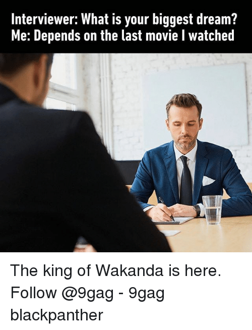 9gag, Memes, and Movie: Interviewer: What is your biggest dream?  Me: Depends on the last movie l watched The king of Wakanda is here. Follow @9gag - 9gag blackpanther