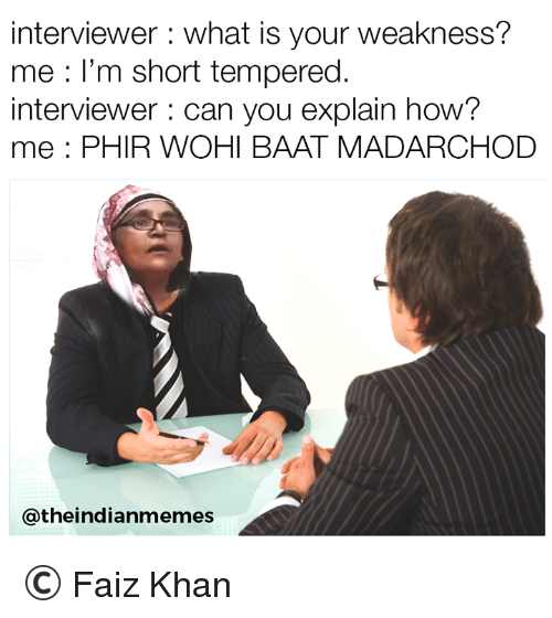 Memes, What Is, and 🤖: interviewer : what is your weakness?  me : l'm short tempered.  interviewer can you explain how?  me: PHIR WOHI BAAT MADARCHOD  @theindianmemes © Faiz Khan