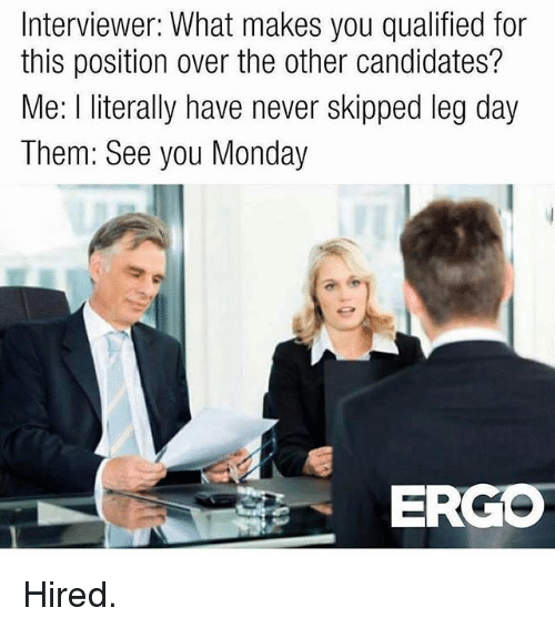 Gym, Monday, and Leg Day: Interviewer: What makes you qualified for  this position over the other candidates?  Me: l literally have never skipped leg day  Them: See you Monday  ERGO Hired.