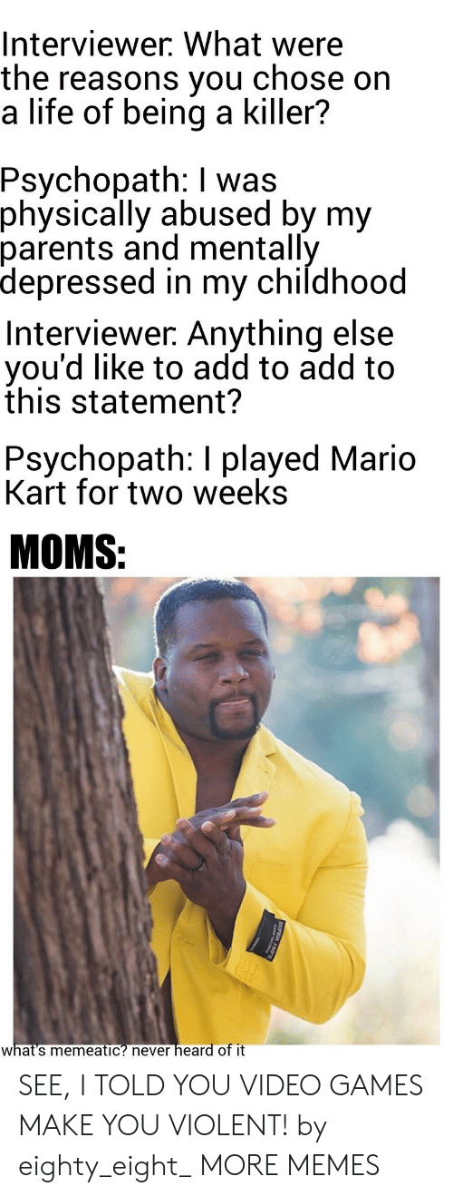 I Told You: Interviewer. What were  the reasons you  a life of being a killer?  chose on  Psychopath: I was  physically abused by my  parents and mentally  depressed in my childhood  Interviewer. Anything else  you'd like to add to add to  this statement?  Psychopath: I played Mario  Kart for two weeks  MOMS:  heard of it  what's memeatic? never  SUPER 150 SEE, I TOLD YOU VIDEO GAMES MAKE YOU VIOLENT! by eighty_eight_ MORE MEMES