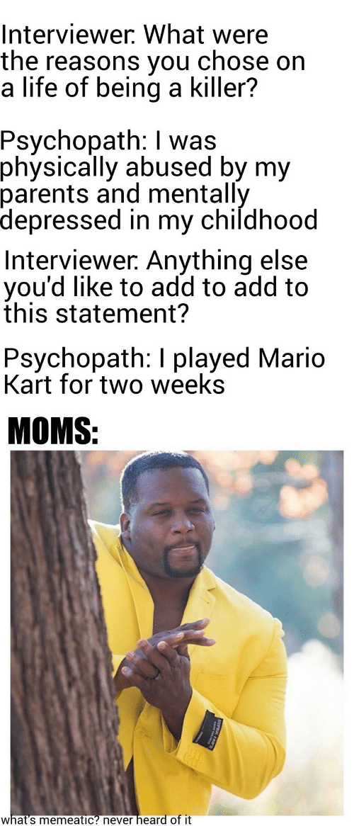 Mario Kart: Interviewer. What were  the reasons you  a life of being a killer?  chose on  Psychopath: I was  physically abused by my  parents and mentally  depressed in my childhood  Interviewer. Anything else  you'd like to add to add to  this statement?  Psychopath: I played Mario  Kart for two weeks  MOMS:  heard of it  what's memeatic? never  SUPER 150