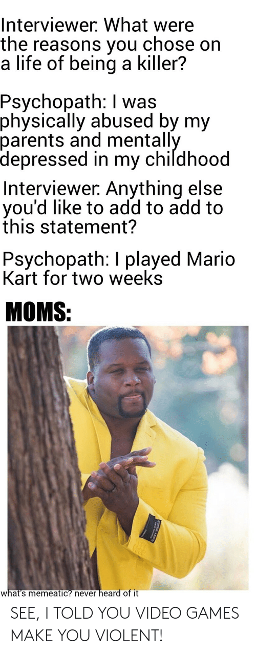 Mario Kart: Interviewer. What were  the reasons you chose on  a life of being a killer?  Psychopath: I was  physically abused by my  parents and mentally  depressed in my childhood  Interviewer: Anything else  you'd like to add to add to  this statement?  Psychopath: I played Mario  Kart for two weeks  MOMS:  what's memeatic? never heard of it  SUPE SEE, I TOLD YOU VIDEO GAMES MAKE YOU VIOLENT!
