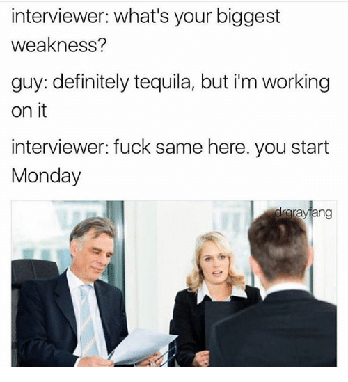 Definitely, Memes, and Fuck: interviewer: what's your biggest  weakness?  guy: definitely tequila, but i'm working  on it  interviewer: fuck same here. you start  Monday  drgrayiang