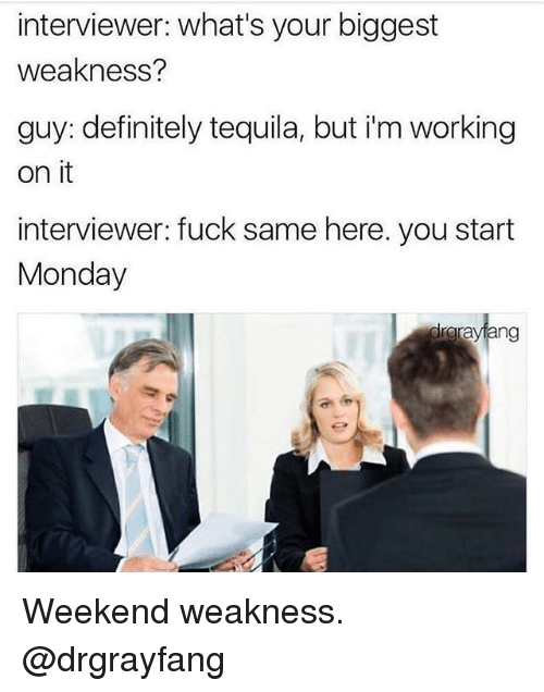 Definitely, Gym, and Fuck: interviewer: what's your biggest  weakness?  guy: definitely tequila, but i'm working  on it  interviewer: fuck same here. you start  Monday  teng Weekend weakness. @drgrayfang