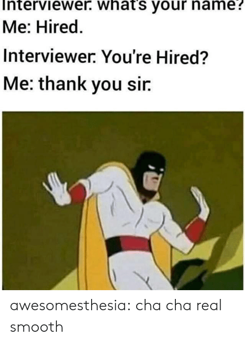 You Sir: Interviewer. what's your name?  Me: Hired.  Interviewer. You're Hired?  Me: thank you sir awesomesthesia:  cha cha real smooth