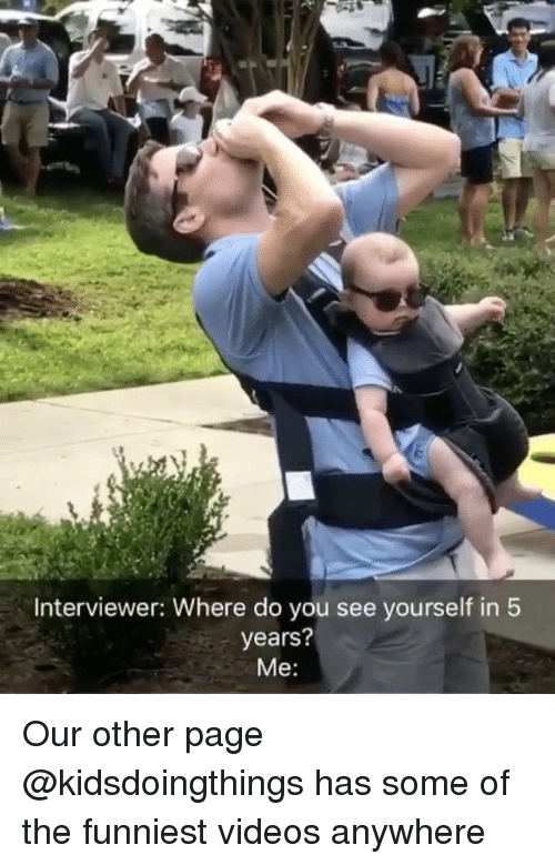 Memes, Videos, and 🤖: Interviewer: Where do you see yourself in 5  years?  Me: Our other page @kidsdoingthings has some of the funniest videos anywhere