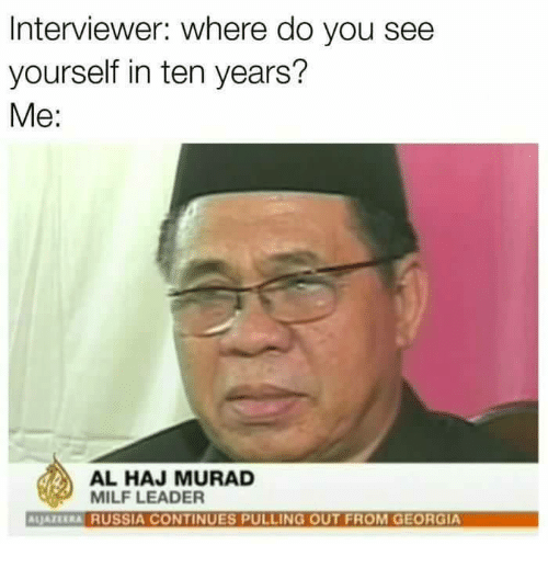 Memes, Milf, and Georgia: Interviewer: Where do you see  yourself in ten years?  Me  AL HAJ MURAD  MILF LEADER  ALJATERRA RUSSIA CONTINUES PULLING OUT FROM GEORGIA