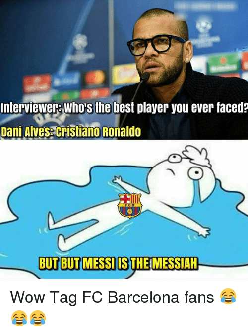 Barcelona, Memes, and Wow: interviewer who's the best player you ever faced?  Dani Alvesacristiano Ronaldo  BUT BUT MESSI IS THE MESSIAH Wow Tag FC Barcelona fans 😂😂😂