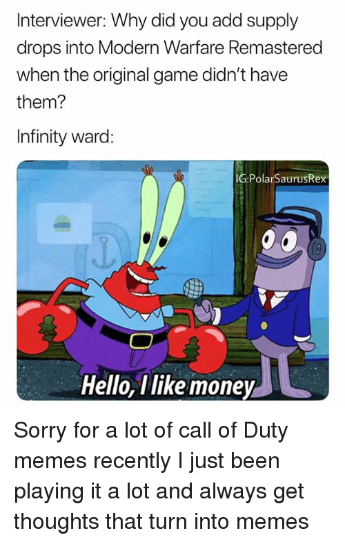 Hello, Memes, and Money: Interviewer: Why did you add supply  drops into Modern Warfare Remastered  when the original game didn't have  them?  Infinity ward:  G:PolarSaurusRex  0  Hello, Tlike money Sorry for a lot of call of Duty memes recently I just been playing it a lot and always get thoughts that turn into memes