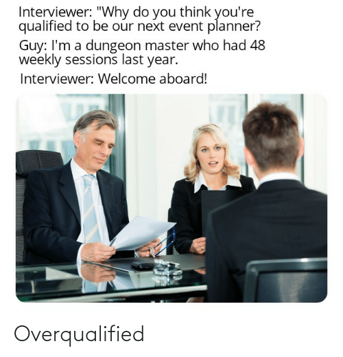"Dungeon Master: Interviewer: ""Why do you think you're  qualified to be our next event planner?  Guy: I'm a dungeon master who had 48  weekly sessions last year.  Interviewer: Welcome aboard! Overqualified"