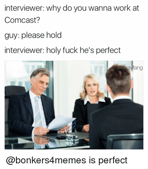 Comcast, Dank Memes, and Please-Hold: interviewer: Why do you wanna work at  Comcast?  guy: please hold  interviewer: holy fuck he's perfect  Taylang @bonkers4memes is perfect