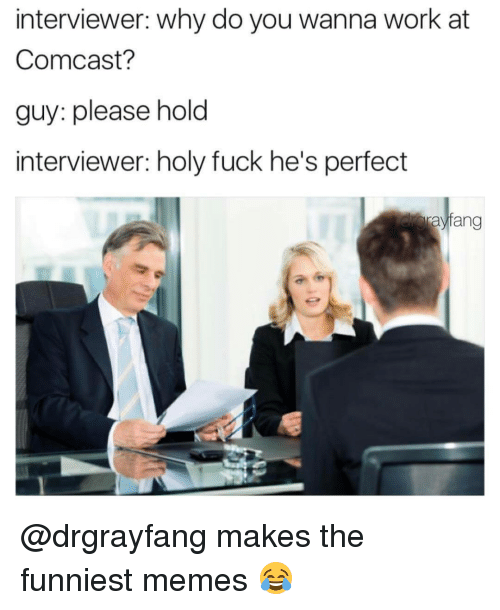 Memes, Comcast, and 🤖: interviewer: Why do you wanna work at  Comcast?  guy: please hold  interviewer: holy fuck he's perfect  Srayfang @drgrayfang makes the funniest memes 😂