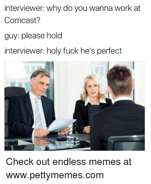Comcast, Working, and Check: interviewer: Why do you wanna work at  Comcast?  guy: please hold  interviewer: holy fuck he's perfect Check out endless memes at www.pettymemes.com