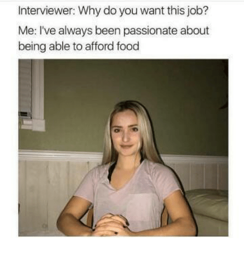 Food, Passionate, and Why Do You Want This Job?: Interviewer: Why do you want this job?  Me: I've always been passionate about  being able to afford food