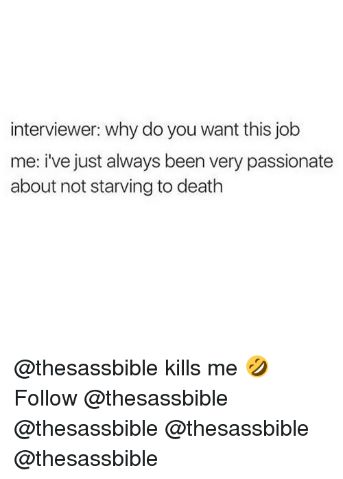Memes, Why Do You Want This Job?, and 🤖: interviewer: why do you want this job  me: i've just always been very passionate  about not starving to death @thesassbible kills me 🤣 Follow @thesassbible @thesassbible @thesassbible @thesassbible