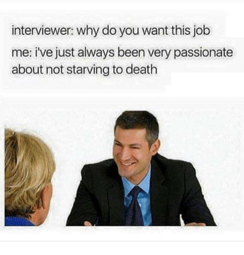Memes, Why Do You Want This Job?, and 🤖: interviewer: why do you want this job  me: i've just always been very passionate  about not starving to death