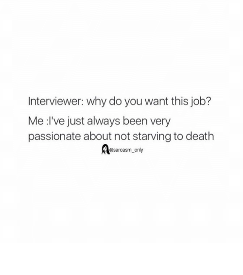 Funny, Memes, and Death: Interviewer: why do you want this job?  Me :I've just always been very  passionate about not starving to death  @sarcasm only ⠀