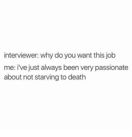 Funny, Death, and Jobs: interviewer: why do you want this job  me: i've just always been very passionate  about not starving to death