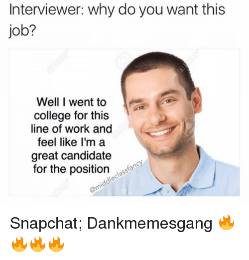 College, Memes, and Snapchat: Interviewer: why do you want this  job?  Well I went to  college for this  line of work and  feel like I'm a  great candidate  for the position Snapchat;    Dankmemesgang 🔥🔥🔥🔥