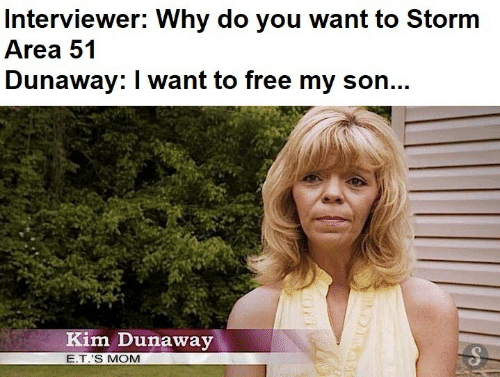 E.T.: Interviewer: Why do you want to Storm  Area 51  Dunaway: I want to free my son...  Kim Dunaway  E.T.'S MOM