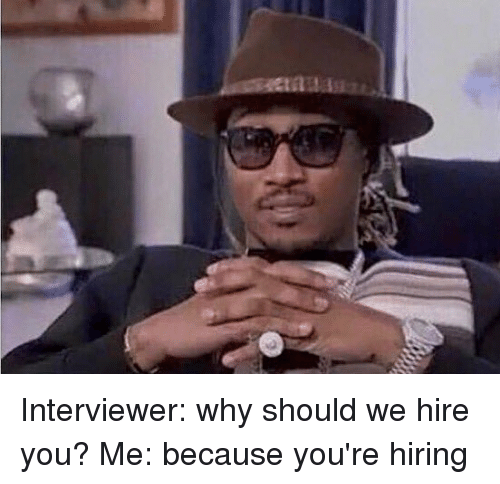 memes: Interviewer: why should we hire you? Me: because you're hiring