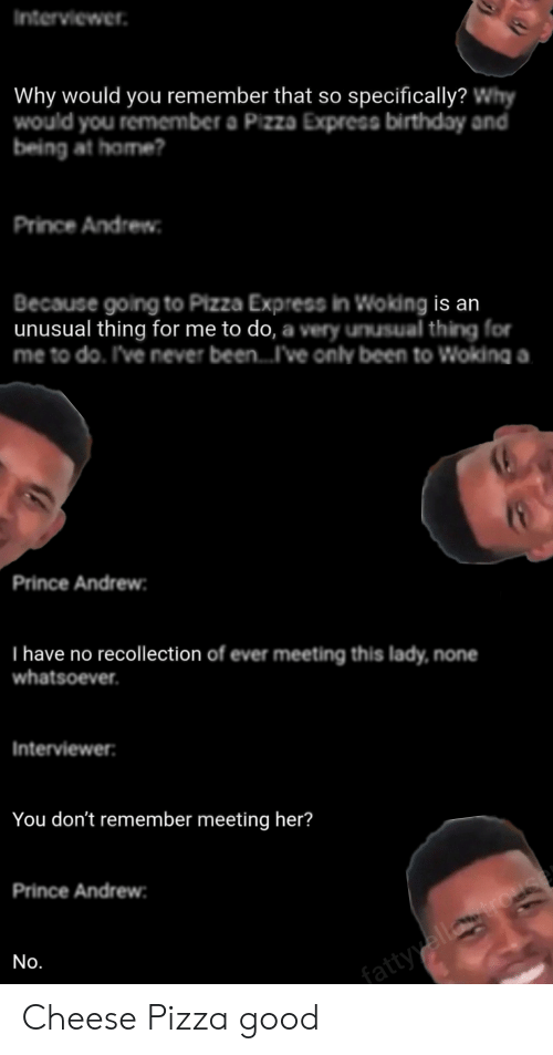 Birthday, Pizza, and Prince: Interviewer  Why would you remember that so specifically? Why  would you remenmber a Pizza Express birthday and  being at home?  Prince Andrew  Because going to Pizza Express in Woking is an  unusual thing for me to do, a very unusual thing for  me to do. I've never been...I've only been to Woking a.  Prince Andrew  T have no recollection of ever meeting this lady, none  whatsoever.  Interviewer:  You don't remember meeting her?  Prince Andrew  No.  fattyyellogrouse Cheese Pizza good