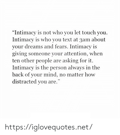 "Back Of: ""Intimacy is not who you let touch you.  Intimacy is who you text at 3am about  your dreams and fears. Intimacy is  giving someone your attention, when  ten other people are asking for it.  Intimacy is the person always in the  back of your mind, no matter how  distracted you are. https://iglovequotes.net/"