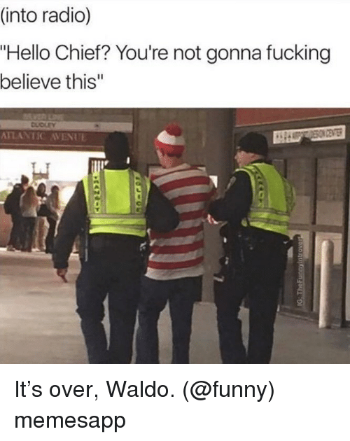 """Avenue: (into radio)  """"Hello Chief? You're not gonna fucking  believe this""""  DUDLEY  ATLANTIC AVENUE It's over, Waldo. (@funny) memesapp"""