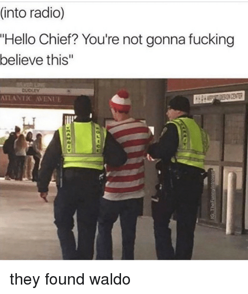 """Avenue: (into radio)  """"Hello Chief? You're not gonna fucking  believe this""""  ATLANTIC AVENUE they found waldo"""