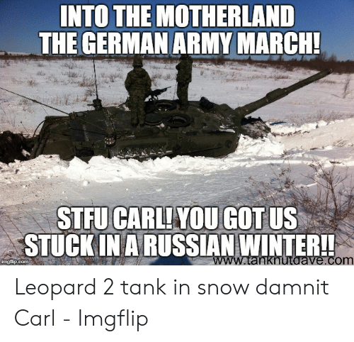 Into The Motherland The German Army March: INTO THE MOTHERLAND  THE GERMAN ARMY MARCH!  STFU CARLIYOUGOT US  STUCK IN A RUSSIAN WINTER!!  www.tanknutaave.com  imaflip.com Leopard 2 tank in snow damnit Carl - Imgflip