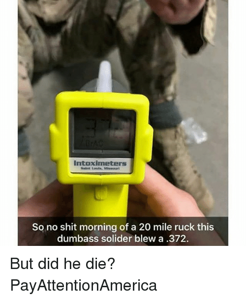 Memes, Shit, and Missouri: intoximeters  Saint Lauls, Missouri  So no shit morning of a 20 mile ruck this  dumbass solider blew a .372. But did he die? PayAttentionAmerica