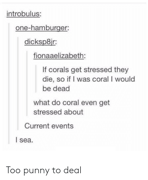 current events: introbulus:  one-hamburger:  dicksp8ir:  fionaaelizabeth:  If corals get stressed they  die, so if I was coral I would  be dead  what do coral even get  stressed about  Current events  l sea Too punny to deal