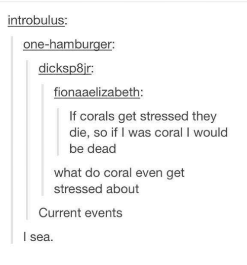 Current Event: introbulus:  one-hamburger:  dicksp8ir  fionaaelizabeth:  If corals get stressed they  die, so if I was coral I would  be dead  what do coral even get  stressed about  Current events  I sea.