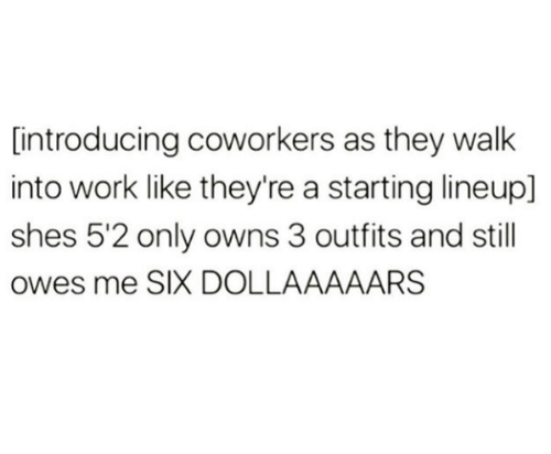 Work, Coworkers, and They: [introducing coworkers as they walk  into work like they're a starting lineup]  shes 5'2 only owns 3 outfits and still  owes me SIX DOLLAAAAARS