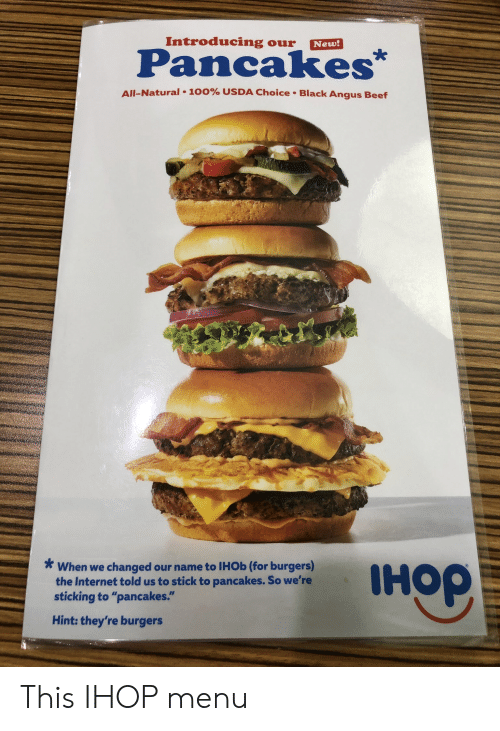 """angus beef: Introducing  Our  New!  Pancakes  All-Natural  100% USDA Choice. Black Angus Beef  When we changed  the Internet told us to stick to pancakes. So we're  sticking to """"pancakes.""""  IHO  our name to IHOB (for burgers)  Hint: they're burgers  доні This IHOP menu"""