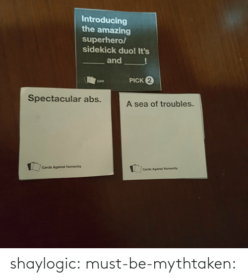 cards: Introducing  the amazing  superhero/  sidekick duo! It's  and  PICK 2  CAN  Spectacular abs.  A sea of troubles.  Cards Against Humanity  Cards Against Humanity shaylogic: must-be-mythtaken: