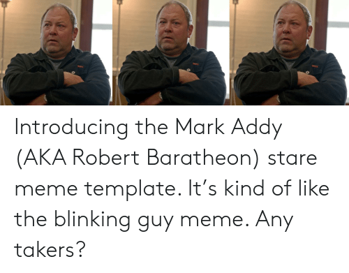 mark addy: Introducing the Mark Addy (AKA Robert Baratheon) stare meme template. It's kind of like the blinking guy meme. Any takers?