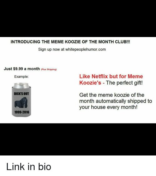 Meme Examples: INTRODUCING THE MEME KOOZIE OF THE MONTH CLUB!!!  Sign up now at whitepeoplehumor.com  Just $9.99 a month  (Plus Shipping)  Like Netflix but for Meme  Example:  Koozie's he perfect gift!  DICKS OUT  Get the meme koozie of the  month automatically shipped to  your house every month!  1999-2016 Link in bio