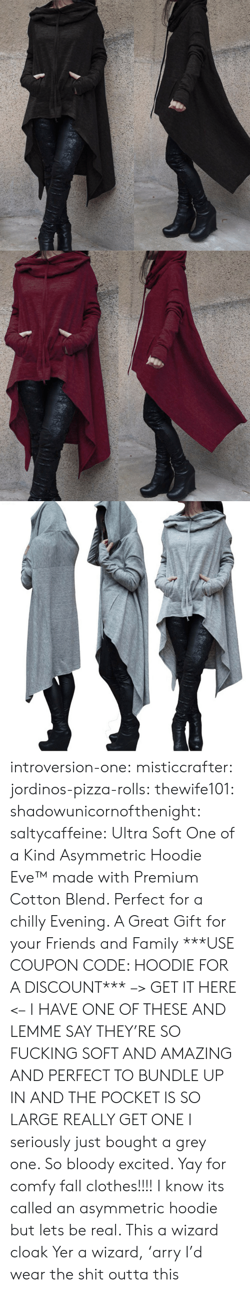Outta: introversion-one:  misticcrafter:  jordinos-pizza-rolls:  thewife101:  shadowunicornofthenight:  saltycaffeine:  Ultra Soft One of a Kind Asymmetric Hoodie Eve™made with Premium Cotton Blend. Perfect for a chilly Evening. A Great Gift for your Friends and Family ***USE COUPON CODE: HOODIE FOR A DISCOUNT*** –> GET IT HERE <–   I HAVE ONE OF THESE AND LEMME SAY THEY'RE SO FUCKING SOFT AND AMAZING AND PERFECT TO BUNDLE UP IN AND THE POCKET IS SO LARGE REALLY GET ONE   I seriously just bought a grey one. So bloody excited. Yay for comfy fall clothes!!!!    I know its called an asymmetric hoodie but lets be real. This a wizard cloak  Yer a wizard,'arry   I'd wear the shit outta this