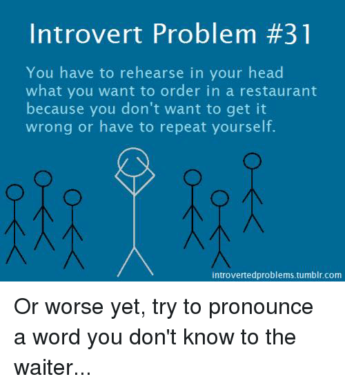 Repeating Yourself: Introvert Problem #31  You have to rehearse in your head  what you want to order in a restaurant  because you don't want to get it  wrong or have to repeat yourself.  introvertedproblems tumblr.com Or worse yet, try to pronounce a word you don't know to the waiter...