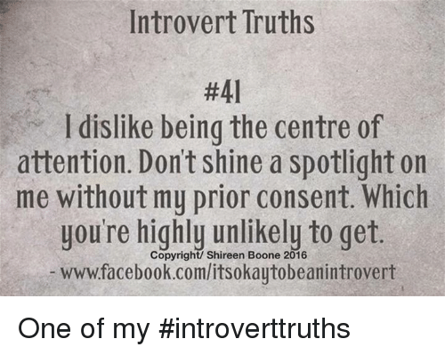 booning: Introvert Truths  #41  l dislike being the centre of  attention. Dont shine a spotlight on  me without my prior consent. Which  you're highly unlikely to get.  Copyright/ Shireen Boone 2016  wwwfacebook.com/itsokaytobeanintrovert One of my #introverttruths