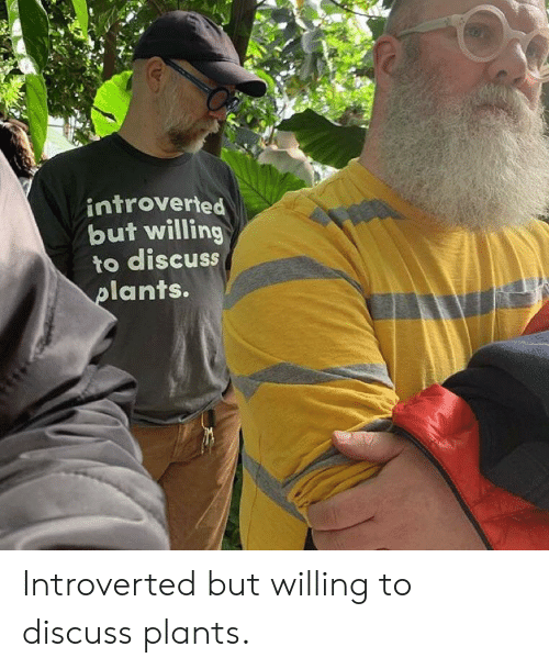 introverted: introverted  but willing  to discuss  ants. Introverted but willing to discuss plants.