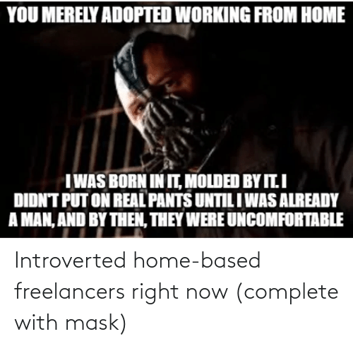introverted: Introverted home-based freelancers right now (complete with mask)