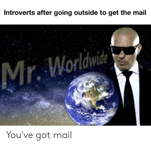 You've Got Mail: Introverts after going outside to get the mail  Mr. Worldwide You've got mail