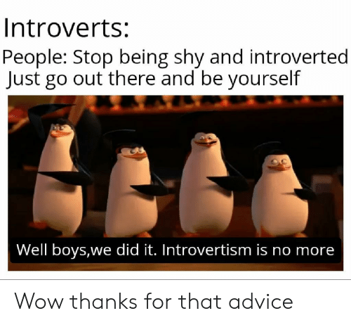 introverted: Introverts:  People: Stop being shy and introverted  Just go out there and be yourself  Well boys,we did it. Introvertism is no more Wow thanks for that advice