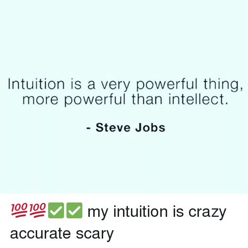 Crazy, Memes, and Steve Jobs: Intuition is a very powerful thing,  more powerful than intellect.  - Steve Jobs 💯💯✅✅ my intuition is crazy accurate scary