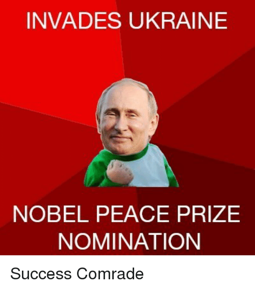 Ukraine, Peace, and Success: INVADES UKRAINE  NOBEL PEACE PRIZE  NOMINATION <p>Success Comrade</p>