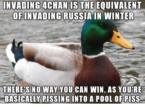 4chan: INVADING 4CHAN IS THE EQUIVALENT  OFINVADING RUSSIAIN WINTER  THERE'S NO WAY YOU CAN WIN, AS YOU'RE  BASICALLY PISSING INTO A POOL OF PISS.