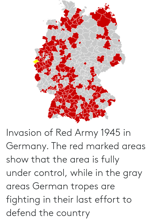 tropes: Invasion of Red Army 1945 in Germany. The red marked areas show that the area is fully under control, while in the gray areas German tropes are fighting in their last effort to defend the country