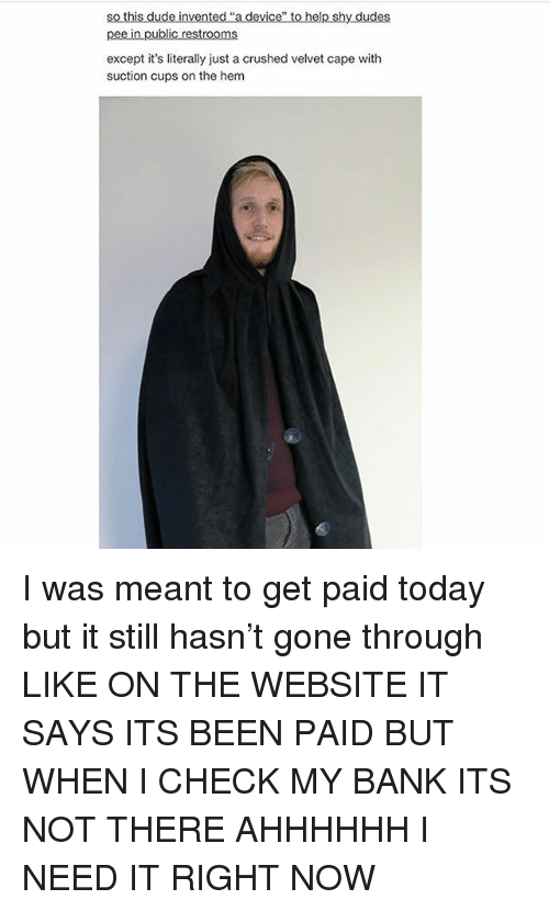 Ironic, Bank, and Today: inve  pee in public restrooms  except it's literally just a crushed velvet cape with  suction cups on the hem I was meant to get paid today but it still hasn't gone through LIKE ON THE WEBSITE IT SAYS ITS BEEN PAID BUT WHEN I CHECK MY BANK ITS NOT THERE AHHHHHH I NEED IT RIGHT NOW